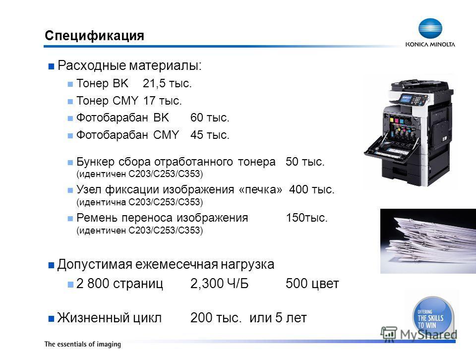 Спецификация Расходные материалы: Тонер BK21,5 тыс. Тонер CMY17 тыс. Фотобарабан BK60 тыс. Фотобарабан CMY45 тыс. Бункер сбора отработанного тонера50 тыс. (идентичен C203/C253/C353) Узел фиксации изображения «печка» 400 тыс. (идентична C203/C253/C353