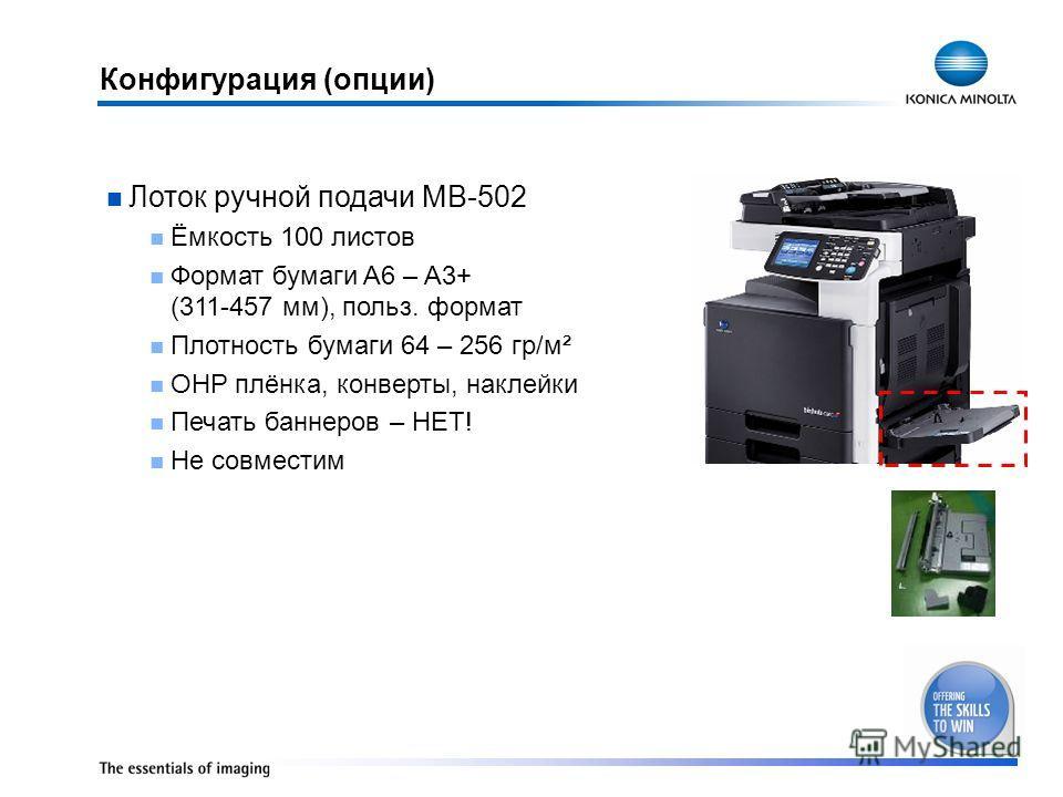 Конфигурация (опции) Лоток ручной подачи MB-502 Ёмкость 100 листов Формат бумаги A6 – A3+ (311-457 мм), польз. формат Плотность бумаги 64 – 256 гр/м² OHP плёнка, конверты, наклейки Печать баннеров – НЕТ! Не совместим