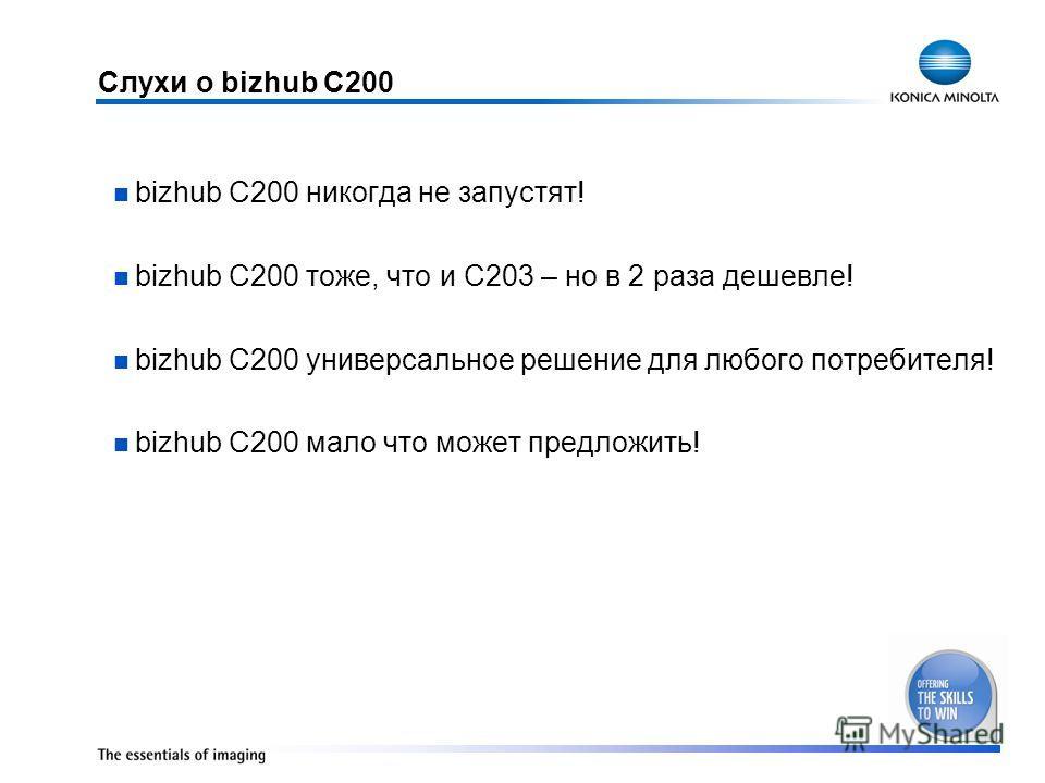 Слухи о bizhub C200 bizhub C200 никогда не запустят! bizhub C200 тоже, что и C203 – но в 2 раза дешевле! bizhub C200 универсальное решение для любого потребителя! bizhub C200 мало что может предложить!