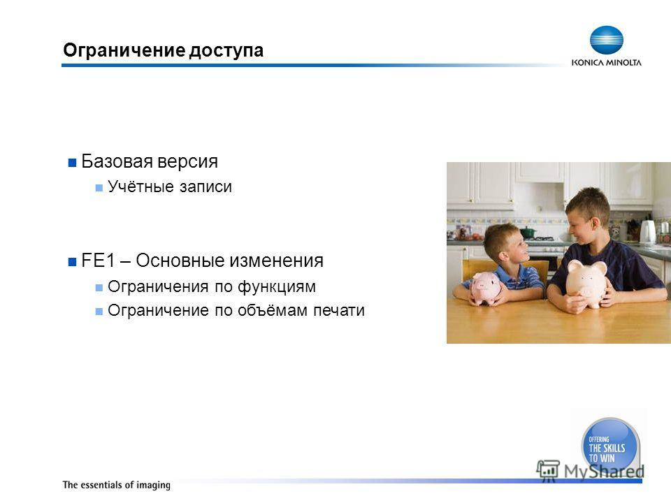 Ограничение доступа Базовая версия Учётные записи FE1 – Основные изменения Ограничения по функциям Ограничение по объёмам печати