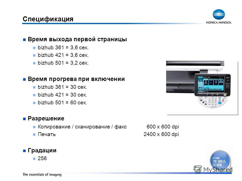 Спецификация Время выхода первой страницы bizhub 361 = 3,6 сек. bizhub 421 = 3,6 сек. bizhub 501 = 3,2 сек. Время прогрева при включении bizhub 361 = 30 сек. bizhub 421 = 30 сек. bizhub 501 = 60 сек. Разрешение Копирование / сканирование / факс 600 x
