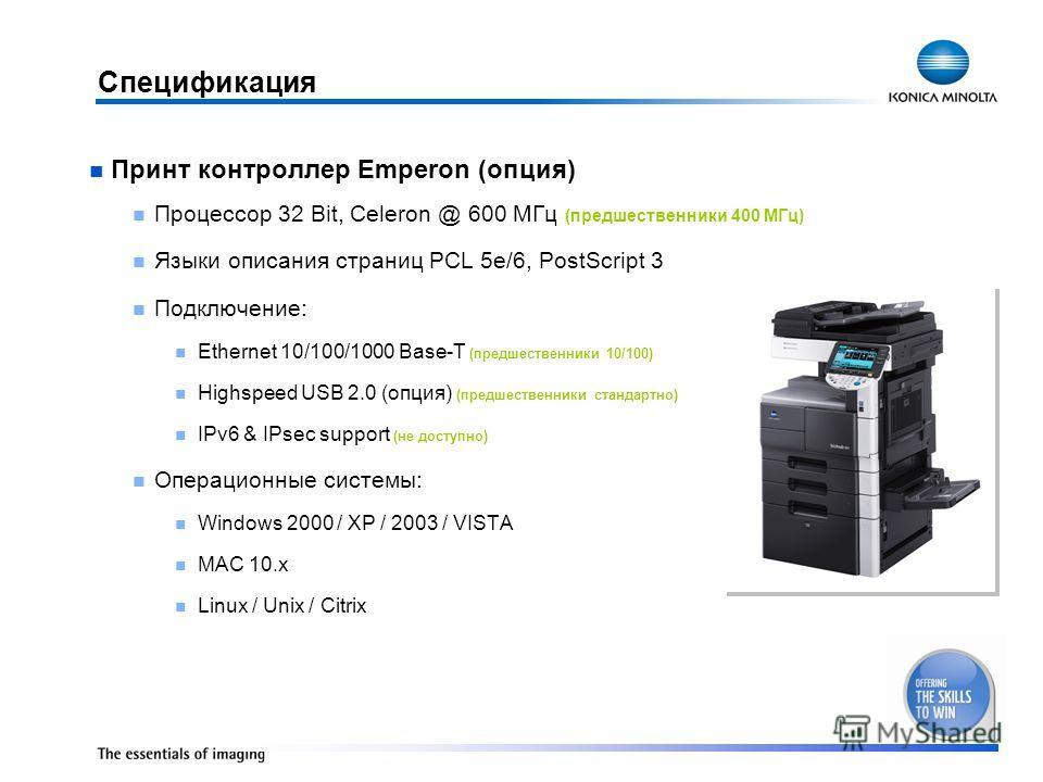 Спецификация Принт контроллер Emperon (опция) Процессор 32 Bit, Celeron @ 600 МГц (предшественники 400 МГц) Языки описания страниц PCL 5e/6, PostScript 3 Подключение: Ethernet 10/100/1000 Base-T (предшественники 10/100) Highspeed USB 2.0 (опция) (пре