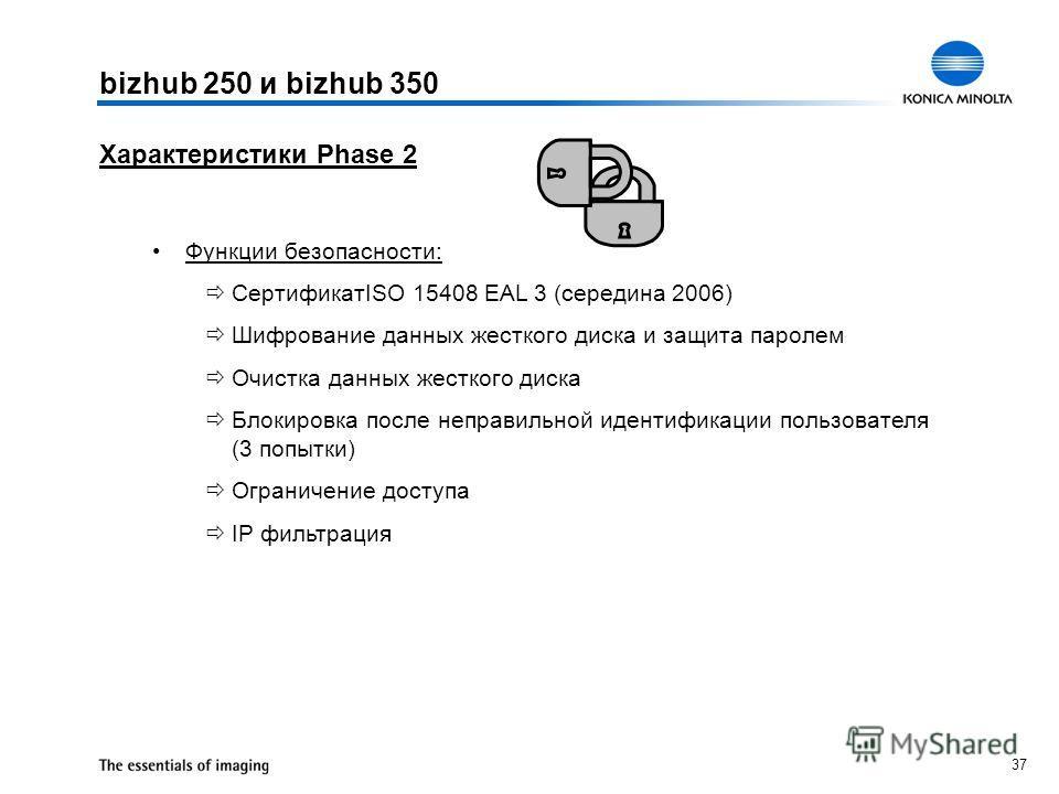 37 Характеристики Phase 2 Функции безопасности: СертификатISO 15408 EAL 3 (середина 2006) Шифрование данных жесткого диска и защита паролем Очистка данных жесткого диска Блокировка после неправильной идентификации пользователя (3 попытки) Ограничение