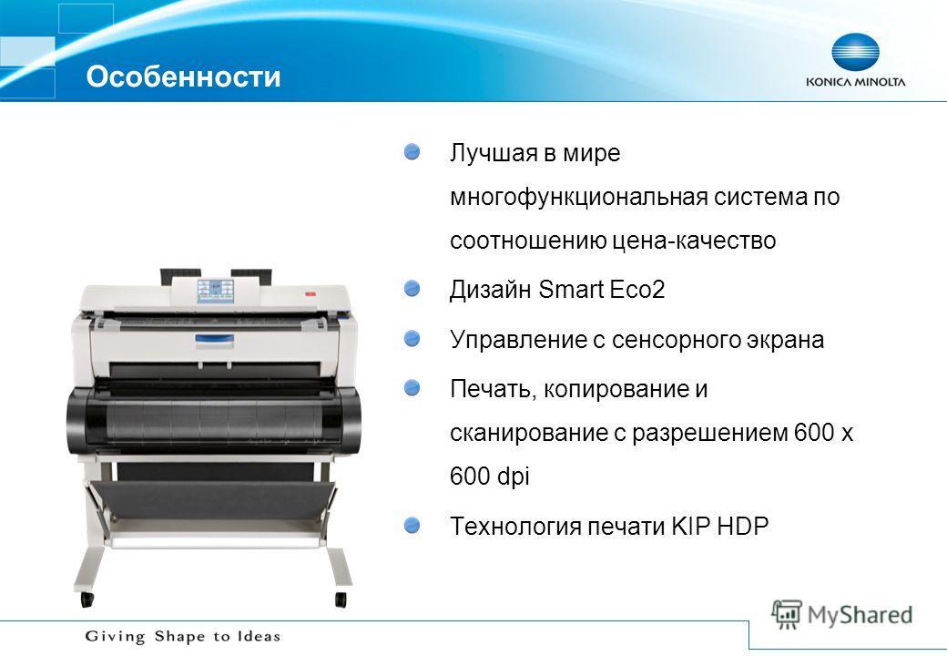 Особенности Лучшая в мире многофункциональная система по соотношению цена-качество Дизайн Smart Eco2 Управление с сенсорного экрана Печать, копирование и сканирование с разрешением 600 x 600 dpi Технология печати KIP HDP