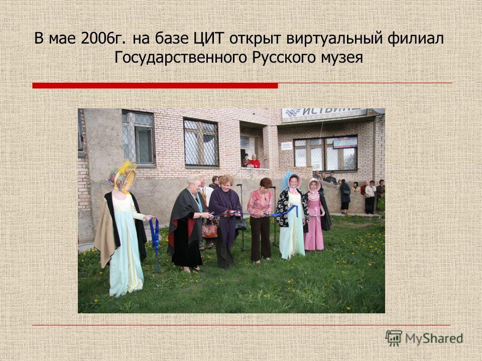 В мае 2006г. на базе ЦИТ открыт виртуальный филиал Государственного Русского музея