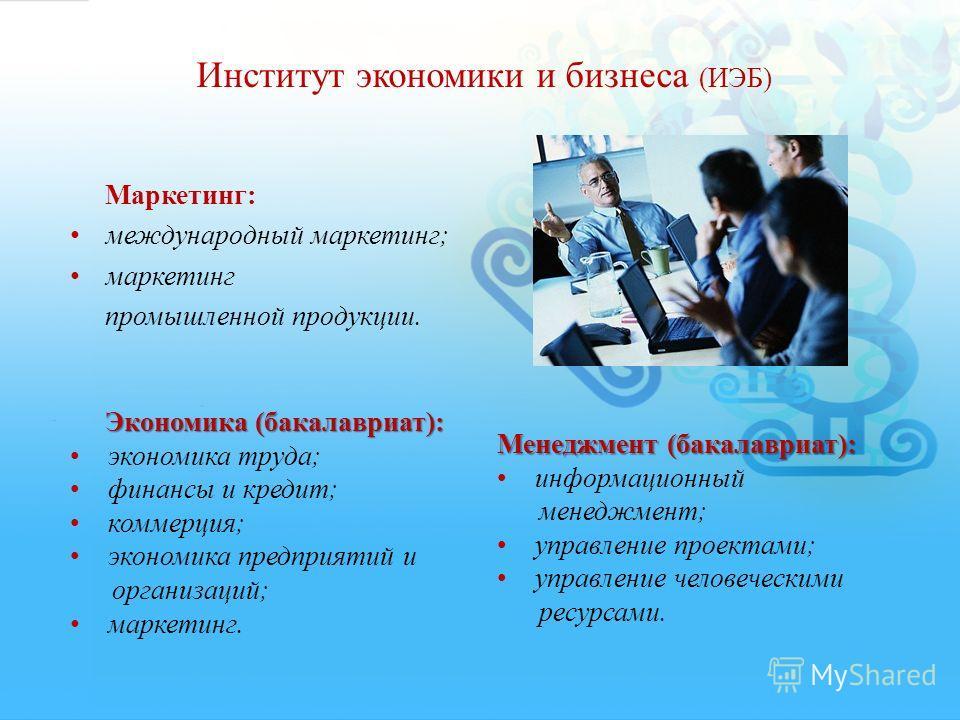 Институт экономики и бизнеса (ИЭБ) Маркетинг: международный маркетинг; маркетинг промышленной продукции. Экономика (бакалавриат): Экономика (бакалавриат): экономика труда; финансы и кредит; коммерция; экономика предприятий и организаций; маркетинг. М