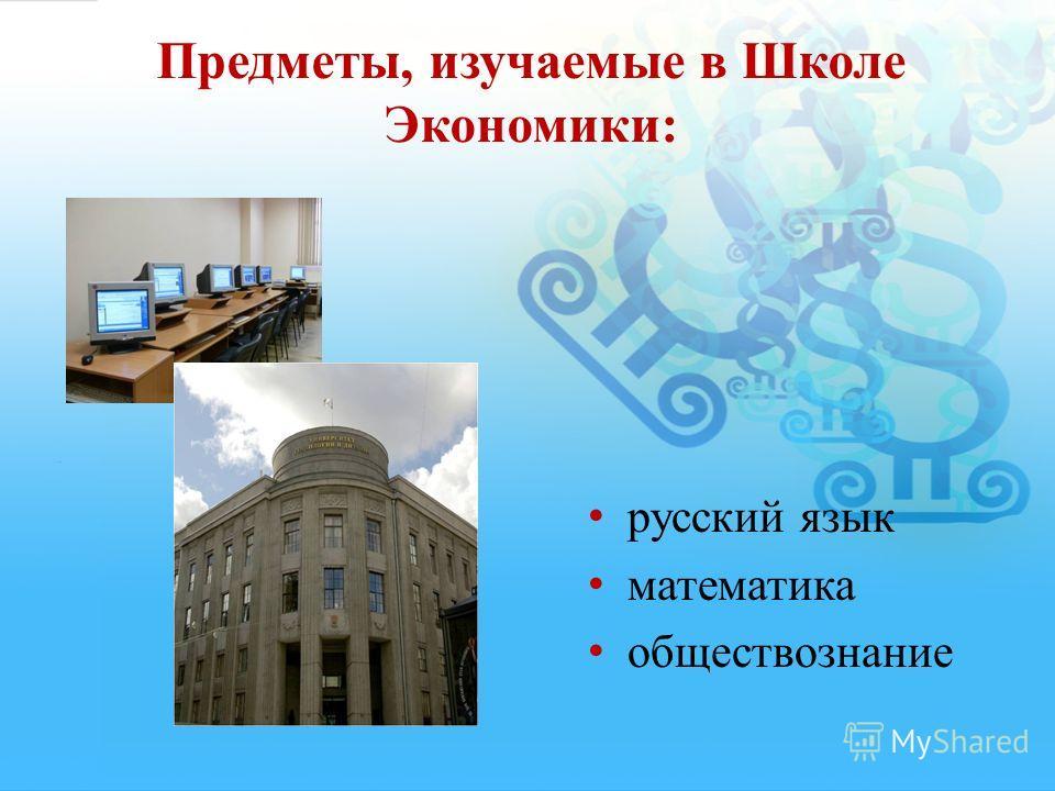 Предметы, изучаемые в Школе Экономики: русский язык математика обществознание