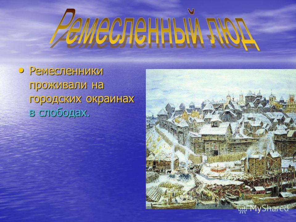 Ремесленники проживали на городских окраинах в слободах. Ремесленники проживали на городских окраинах в слободах.