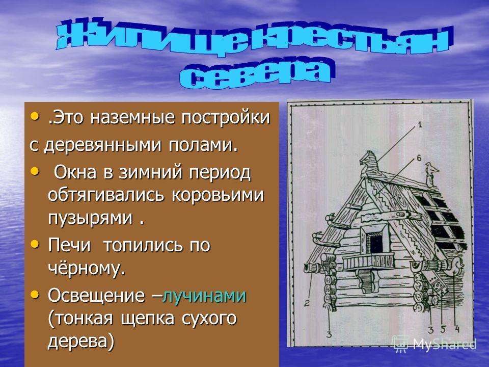 .Это наземные постройки.Это наземные постройки с деревянными полами. Окна в зимний период обтягивались коровьими пузырями. Окна в зимний период обтягивались коровьими пузырями. Печи топились по чёрному. Печи топились по чёрному. Освещение –лучинами (