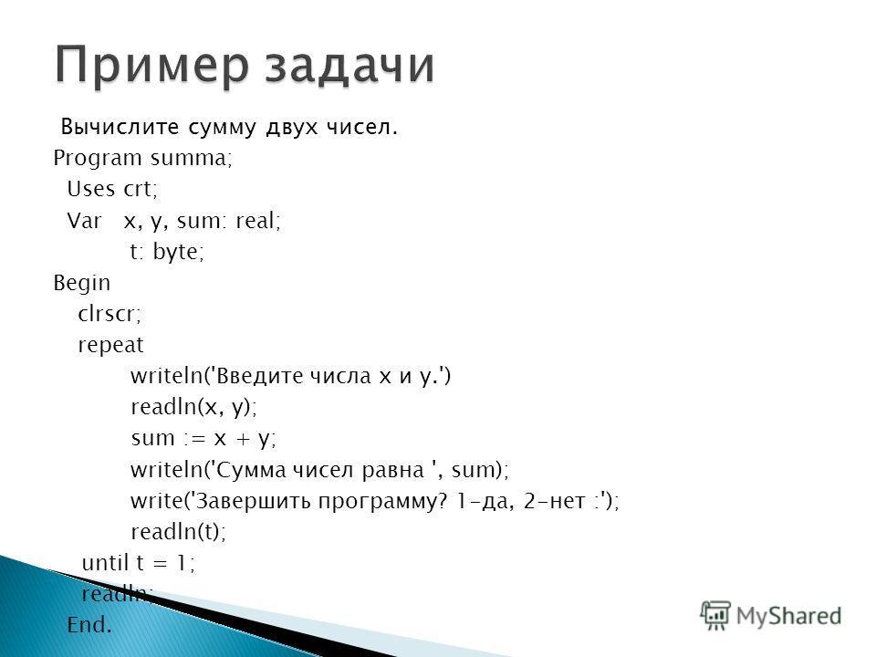 Вычислите сумму двух чисел. Program summa; Uses crt; Var x, y, sum: real; t: byte; Begin clrscr; repeat writeln('Введите числа x и y.') readln(x, y); sum := x + y; writeln('Cумма чисел равна ', sum); write('Завершить программу? 1-да, 2-нет :'); readl