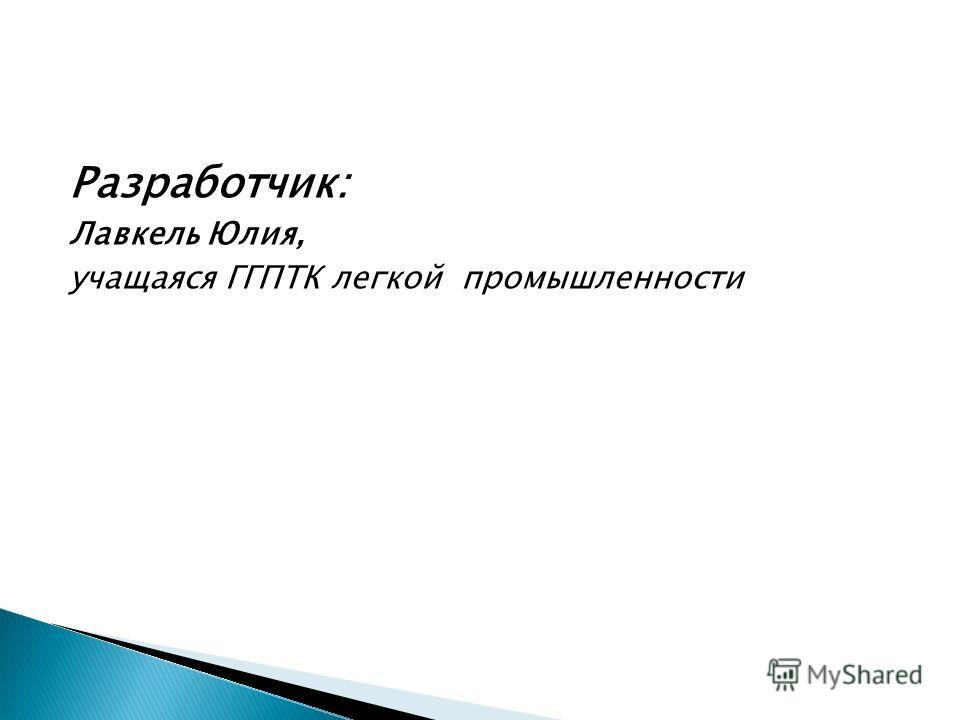 Разработчик: Лавкель Юлия, учащаяся ГГПТК легкой промышленности
