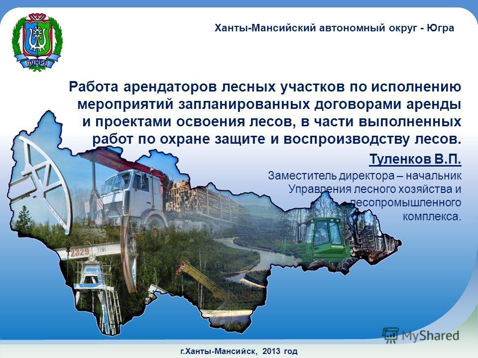 г.Ханты-Мансийск, 2013 год Работа арендаторов лесных участков по исполнению мероприятий запланированных договорами аренды и проектами освоения лесов, в части выполненных работ по охране защите и воспроизводству лесов. Ханты-Мансийский автономный окру