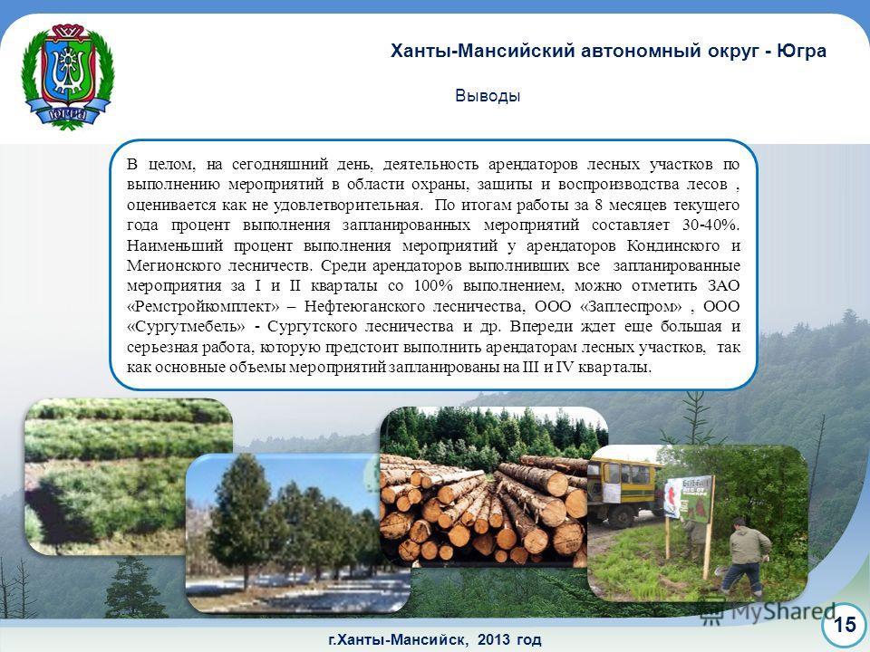 г.Ханты-Мансийск, 2013 год Выводы Ханты-Мансийский автономный округ - Югра 15 В целом, на сегодняшний день, деятельность арендаторов лесных участков по выполнению мероприятий в области охраны, защиты и воспроизводства лесов, оценивается как не удовле