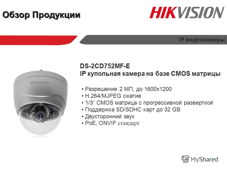 Обзор Продукции IP видеокамеры DS-2CD752MF-E IP купольная камера на базе CMOS матрицы Разрешение 2 МП, до 1600х1200 H.264/MJPEG сжатие 1/3 CMOS матрица с прогрессивной разверткой Поддержка SD/SDHC карт до 32 GB Двусторонний звук PoE, ONVIF стандарт