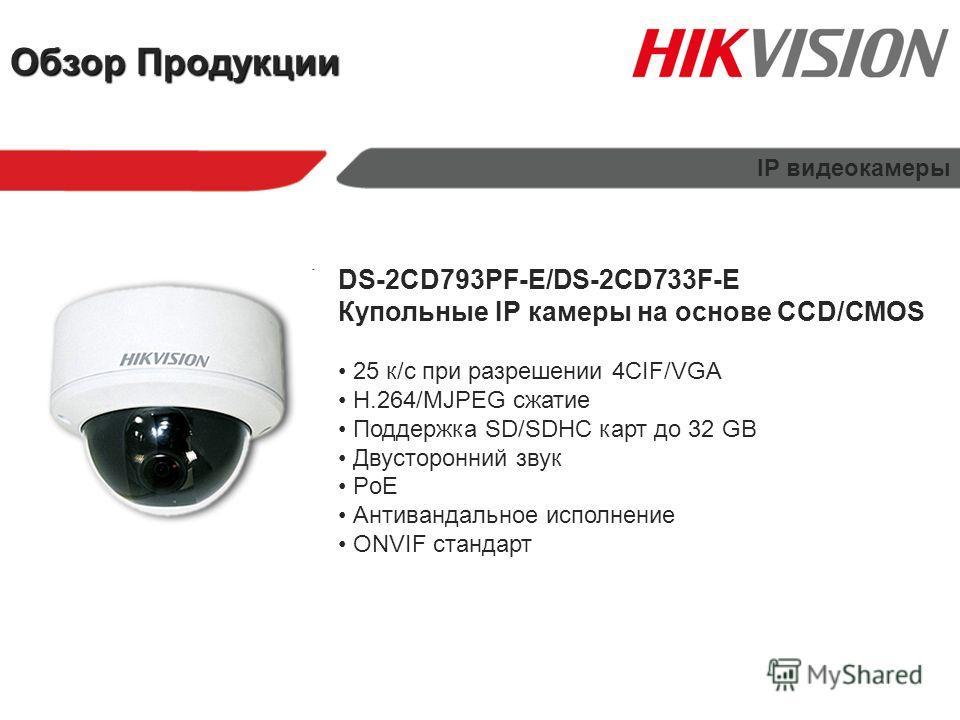Обзор Продукции IP видеокамеры DS-2CD793PF-E/DS-2CD733F-E Купольные IP камеры на основе CCD/CMOS 25 к/с при разрешении 4CIF/VGA H.264/MJPEG сжатие Поддержка SD/SDHC карт до 32 GB Двусторонний звук PoE Антивандальное исполнение ONVIF стандарт