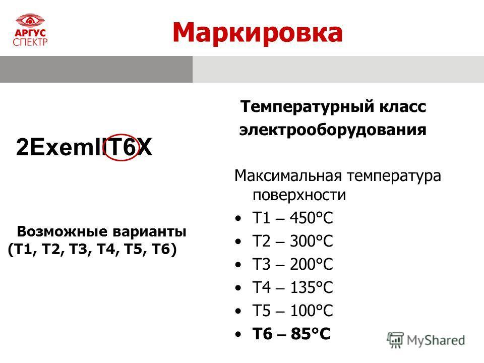 Маркировка Температурный класс электрооборудования 2ExemIIT6X Максимальная температура поверхности T1 – 450°С T2 – 300°С T3 – 200°С T4 – 135°С T5 – 100°С T6 – 85°С Возможные варианты (T1, T2, T3, T4, T5, T6)