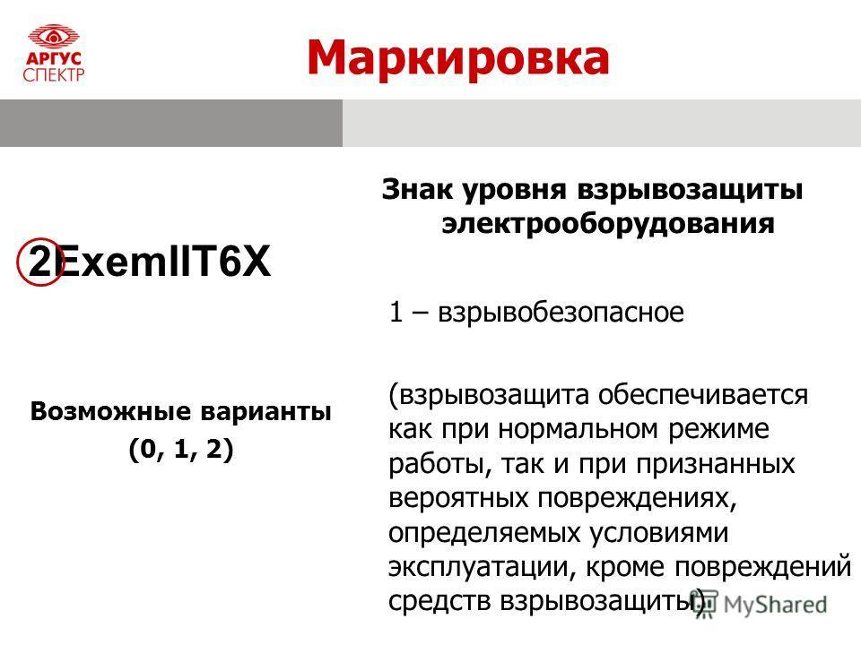 Маркировка Знак уровня взрывозащиты электрооборудования 2ExemIIT6X 1 – взрывобезопасное (взрывозащита обеспечивается как при нормальном режиме работы, так и при признанных вероятных повреждениях, определяемых условиями эксплуатации, кроме повреждений