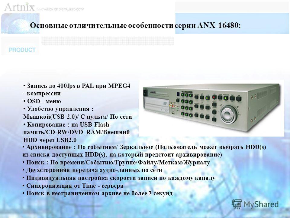 Запись до 400fps в PAL при MPEG4 - компрессии OSD - меню Удобство управления : Мышкой(USB 2.0)/ С пульта/ По сети Копирование : на USB-Flash- память/CD-RW/DVD RAM/Внешний HDD через USB2.0 Основные отличительные особенности серии ANX-16480: Архивирова