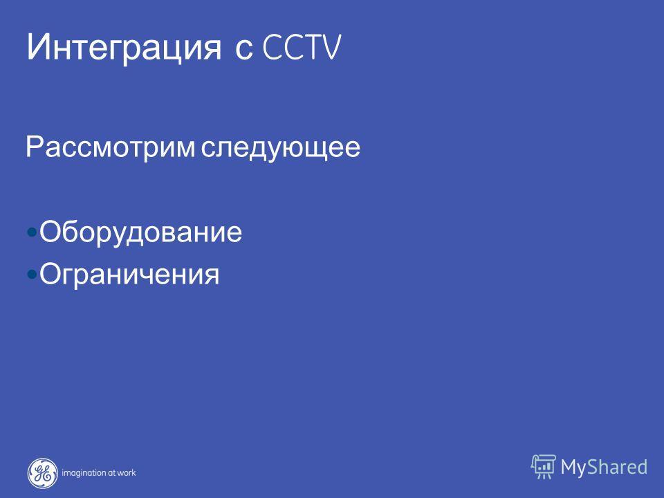 42 / GE / June 7, 2004 Интеграция с CCTV Рассмотрим следующее Оборудование Ограничения
