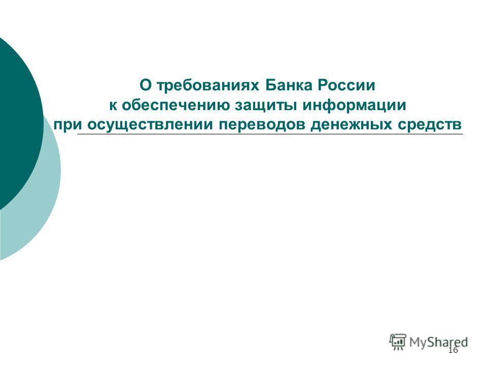 16 О требованиях Банка России к обеспечению защиты информации при осуществлении переводов денежных средств
