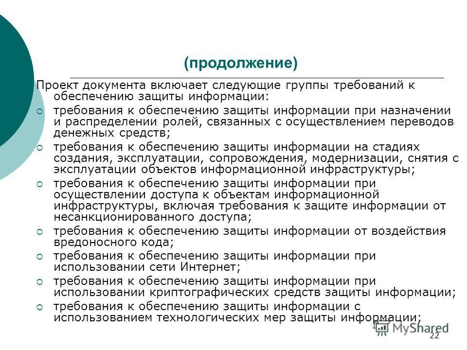 22 (продолжение) Проект документа включает следующие группы требований к обеспечению защиты информации: требования к обеспечению защиты информации при назначении и распределении ролей, связанных с осуществлением переводов денежных средств; требования