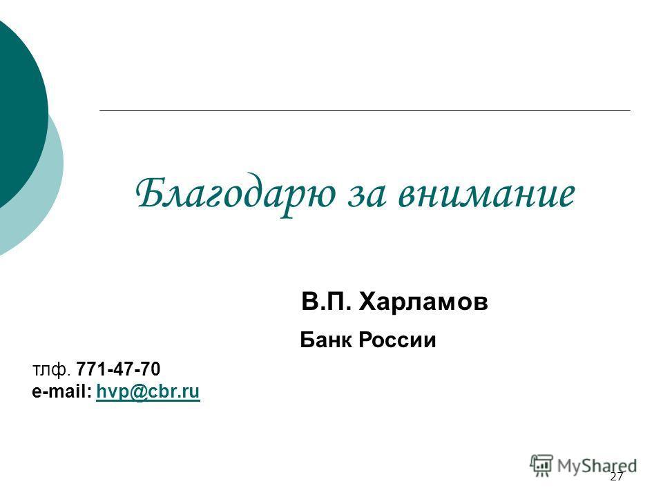 27 Благодарю за внимание В.П. Харламов Банк России тлф. 771-47-70 e-mail: hvp@cbr.ruhvp@cbr.ru