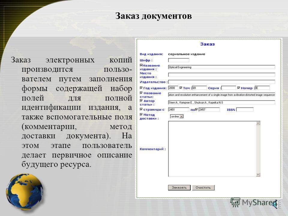 Заказ документов Заказ электронных копий производится пользо- вателем путем заполнения формы содержащей набор полей для полной идентификации издания, а также вспомогательные поля (комментарии, метод доставки документа). На этом этапе пользователь дел