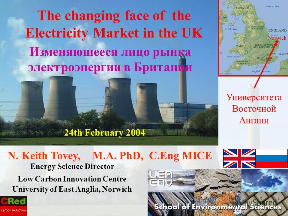 N. Keith Tovey, M.A. PhD, C.Eng MICE Energy Science Director Low Carbon Innovation Centre University of East Anglia, Norwich 24th February 2004 The changing face of the Electricity Market in the UK Изменяющееся лицо рынка электроэнергии в Британии Ун