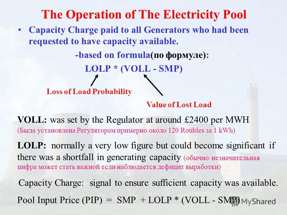 Capacity Charge paid to all Generators who had been requested to have capacity available. -based on formula(по формуле): LOLP * (VOLL - SMP) Loss of Load Probability The Operation of The Electricity Pool VOLL: was set by the Regulator at around £2400