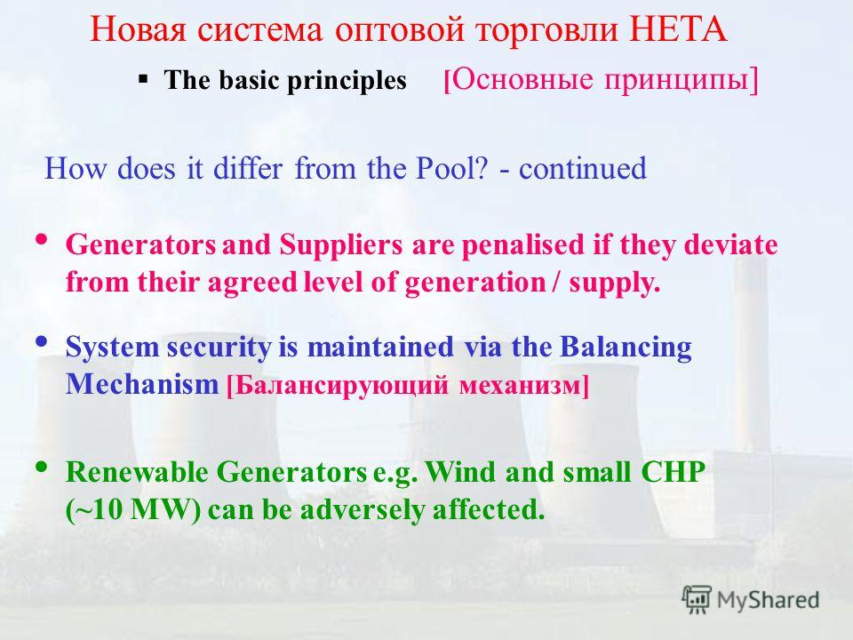 The basic principles [ Основные принципы] Новая система оптовой торговли НЕТА How does it differ from the Pool? - continued Generators and Suppliers are penalised if they deviate from their agreed level of generation / supply. System security is main