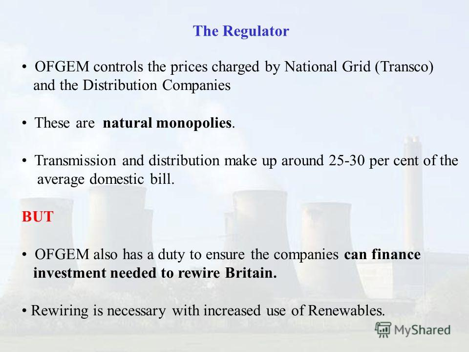 OFGEM controls the prices charged by National Grid (Transco) and the Distribution Companies These are natural monopolies. Transmission and distribution make up around 25-30 per cent of the average domestic bill. BUT OFGEM also has a duty to ensure th