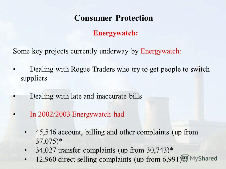 Energywatch: Some key projects currently underway by Energywatch: Dealing with Rogue Traders who try to get people to switch suppliers Dealing with late and inaccurate bills In 2002/2003 Energywatch had 45,546 account, billing and other complaints (u