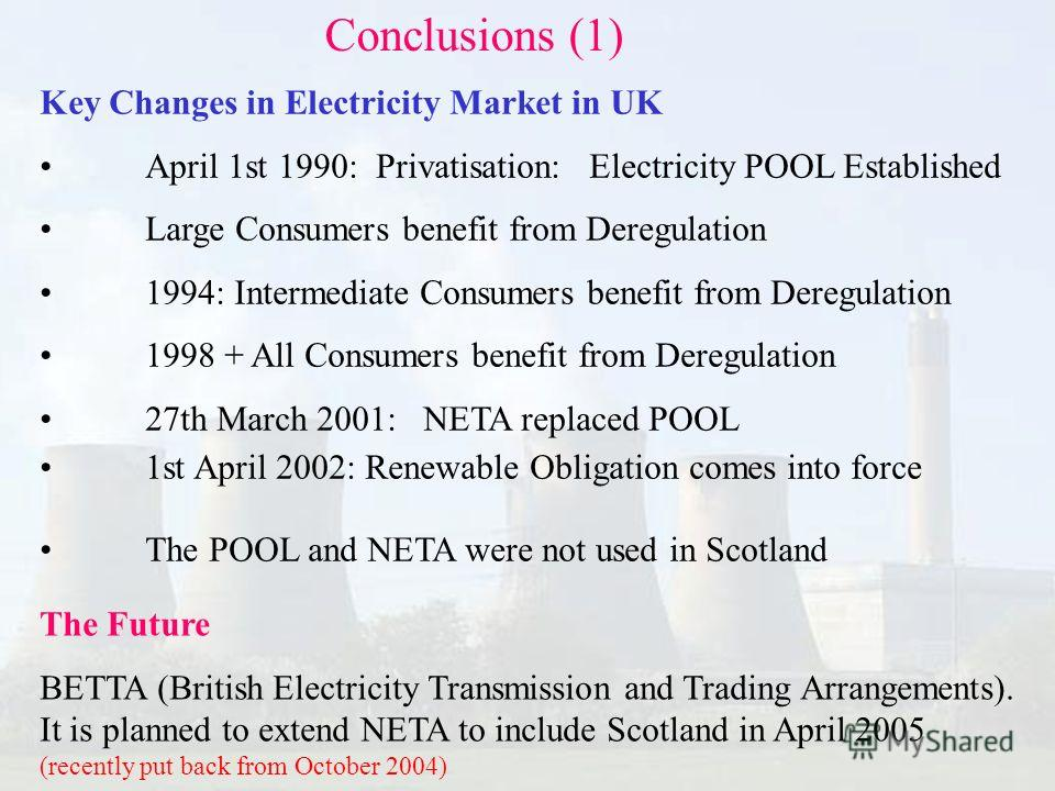 Conclusions (1) Key Changes in Electricity Market in UK April 1st 1990: Privatisation: Electricity POOL Established Large Consumers benefit from Deregulation 1994: Intermediate Consumers benefit from Deregulation 1998 + All Consumers benefit from Der