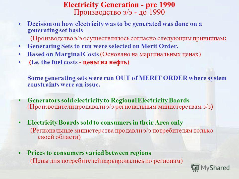 Decision on how electricity was to be generated was done on a generating set basis (Производство э/э осуществлялось согласно следующим принципам: Generating Sets to run were selected on Merit Order. Based on Marginal Costs (Основано на маргинальных ц
