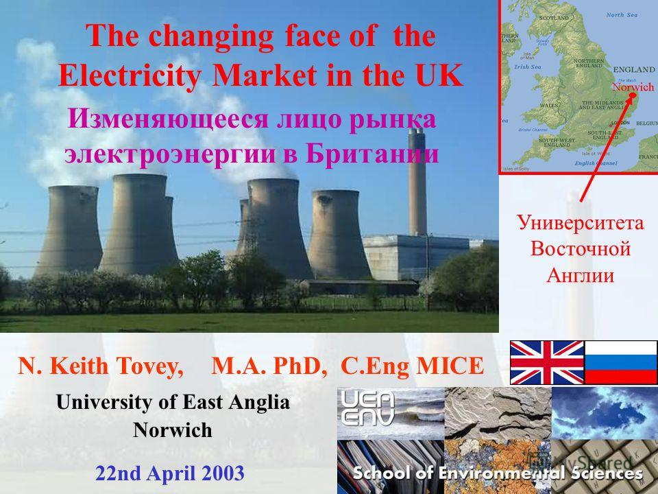 N. Keith Tovey, M.A. PhD, C.Eng MICE University of East Anglia Norwich 22nd April 2003 The changing face of the Electricity Market in the UK Изменяющееся лицо рынка электроэнергии в Британии Университета Восточной Англии