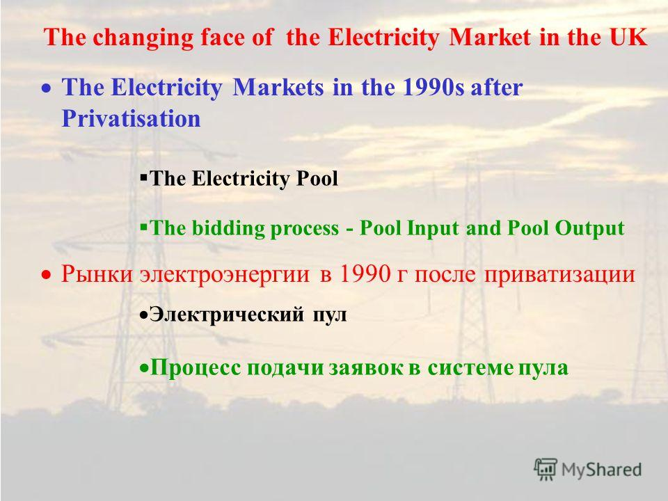 The Electricity Markets in the 1990s after Privatisation Рынки электроэнергии в 1990 г после приватизации The changing face of the Electricity Market in the UK The bidding process - Pool Input and Pool Output Процесс подачи заявок в системе пула The