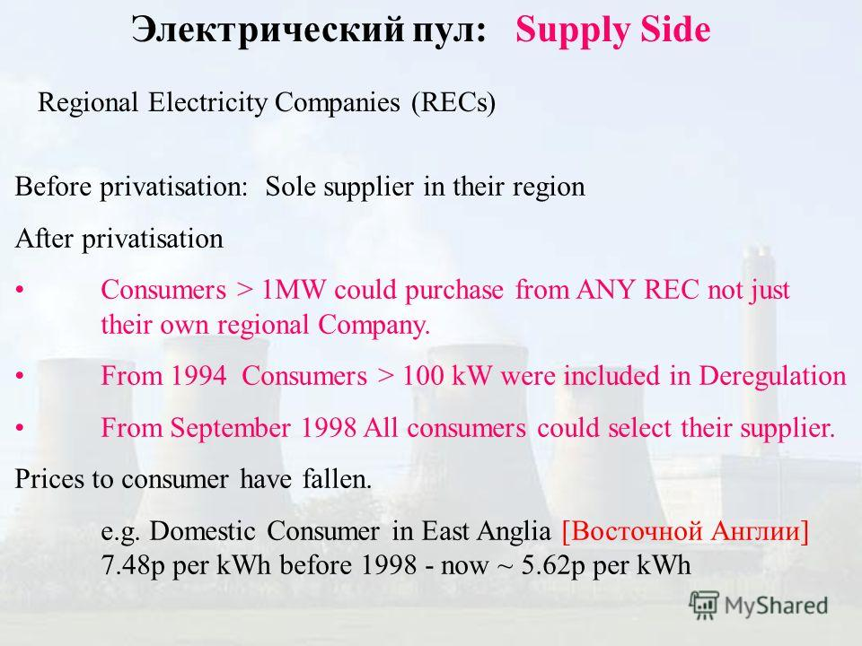 Электрический пул: Supply Side Regional Electricity Companies (RECs) Before privatisation: Sole supplier in their region After privatisation Consumers > 1MW could purchase from ANY REC not just their own regional Company. From 1994 Consumers > 100 kW