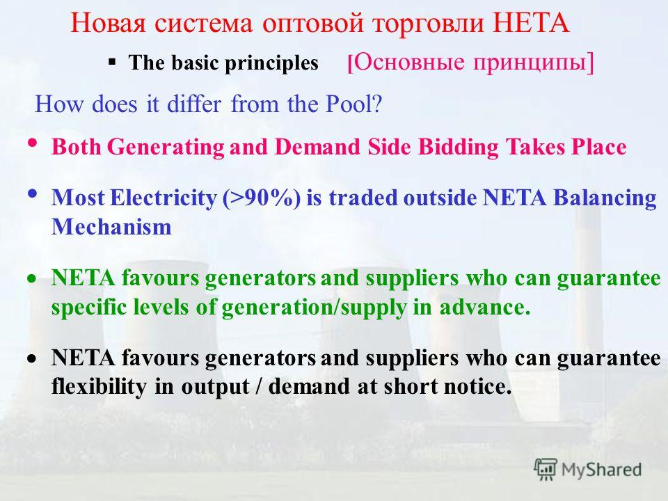 The basic principles [ Основные принципы] Новая система оптовой торговли НЕТА How does it differ from the Pool? Both Generating and Demand Side Bidding Takes Place Most Electricity (>90%) is traded outside NETA Balancing Mechanism NETA favours genera