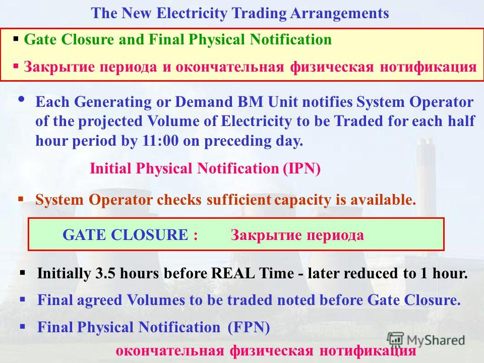 The New Electricity Trading Arrangements Each Generating or Demand BM Unit notifies System Operator of the projected Volume of Electricity to be Traded for each half hour period by 11:00 on preceding day. Initial Physical Notification (IPN) System Op