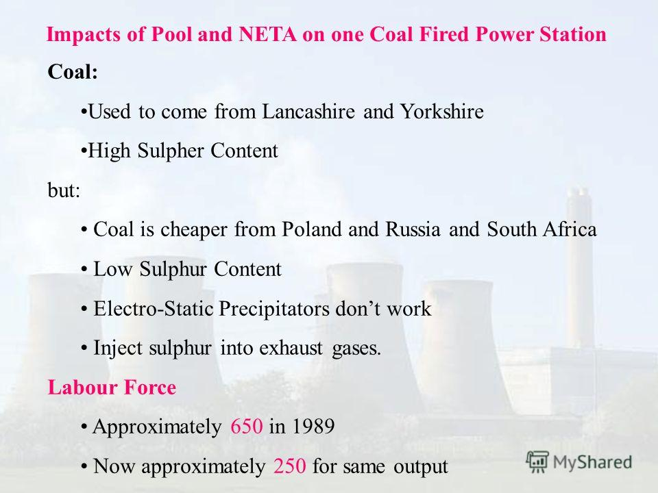 Impacts of Pool and NETA on one Coal Fired Power Station Coal: Used to come from Lancashire and Yorkshire High Sulpher Content but: Coal is cheaper from Poland and Russia and South Africa Low Sulphur Content Electro-Static Precipitators dont work Inj