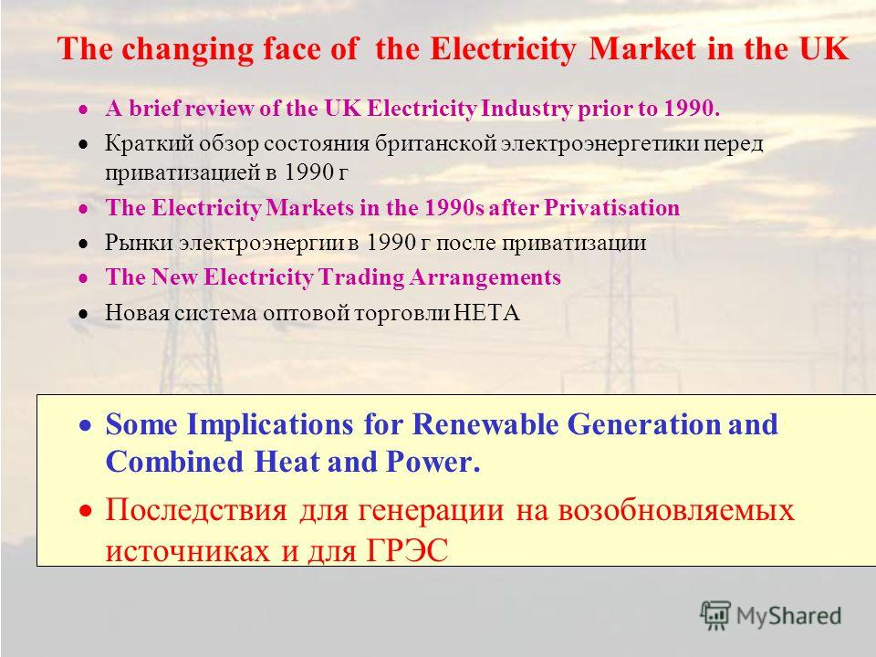 The changing face of the Electricity Market in the UK A brief review of the UK Electricity Industry prior to 1990. Краткий обзор состояния британской электроэнергетики перед приватизацией в 1990 г The Electricity Markets in the 1990s after Privatisat