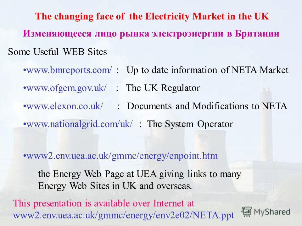 The changing face of the Electricity Market in the UK Изменяющееся лицо рынка электроэнергии в Британии Some Useful WEB Sites www.bmreports.com/ : Up to date information of NETA Market www.ofgem.gov.uk/ : The UK Regulator www.elexon.co.uk/ : Document