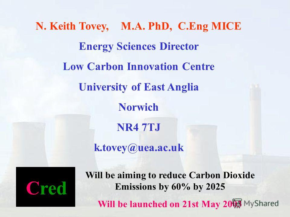 N. Keith Tovey, M.A. PhD, C.Eng MICE Energy Sciences Director Low Carbon Innovation Centre University of East Anglia Norwich NR4 7TJ k.tovey@uea.ac.uk Cred Will be aiming to reduce Carbon Dioxide Emissions by 60% by 2025 Will be launched on 21st May