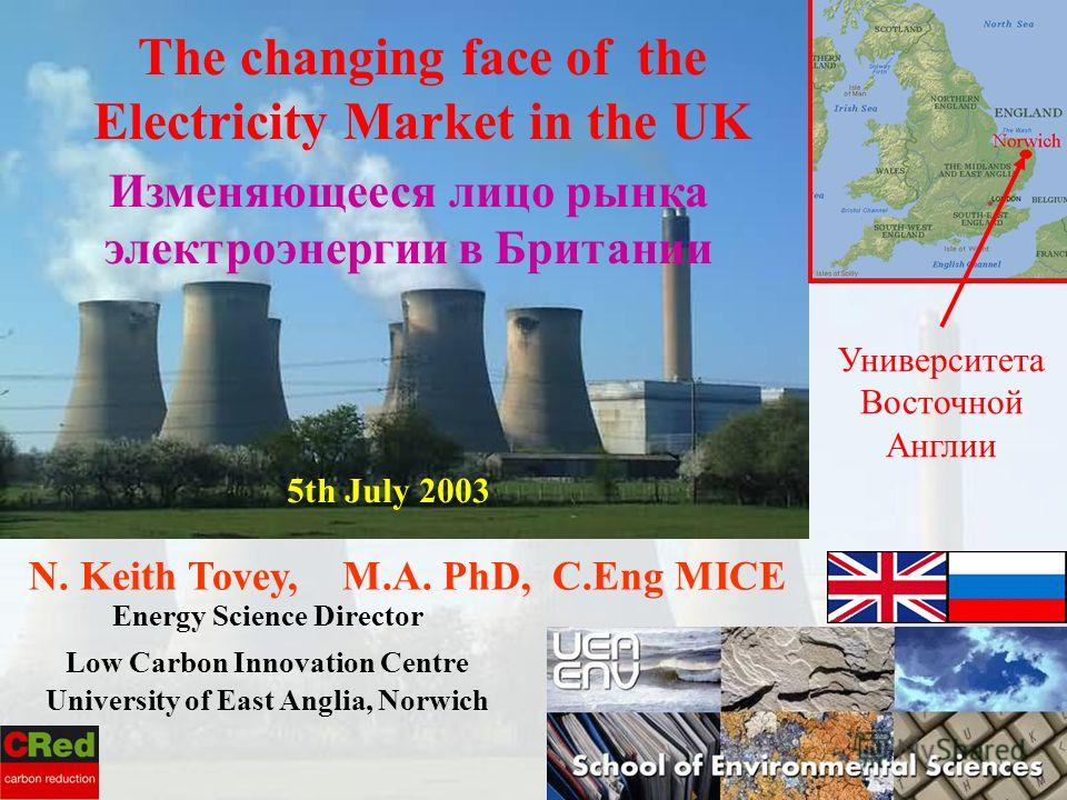 N. Keith Tovey, M.A. PhD, C.Eng MICE Energy Science Director Low Carbon Innovation Centre University of East Anglia, Norwich 5th July 2003 The changing face of the Electricity Market in the UK Изменяющееся лицо рынка электроэнергии в Британии Универс