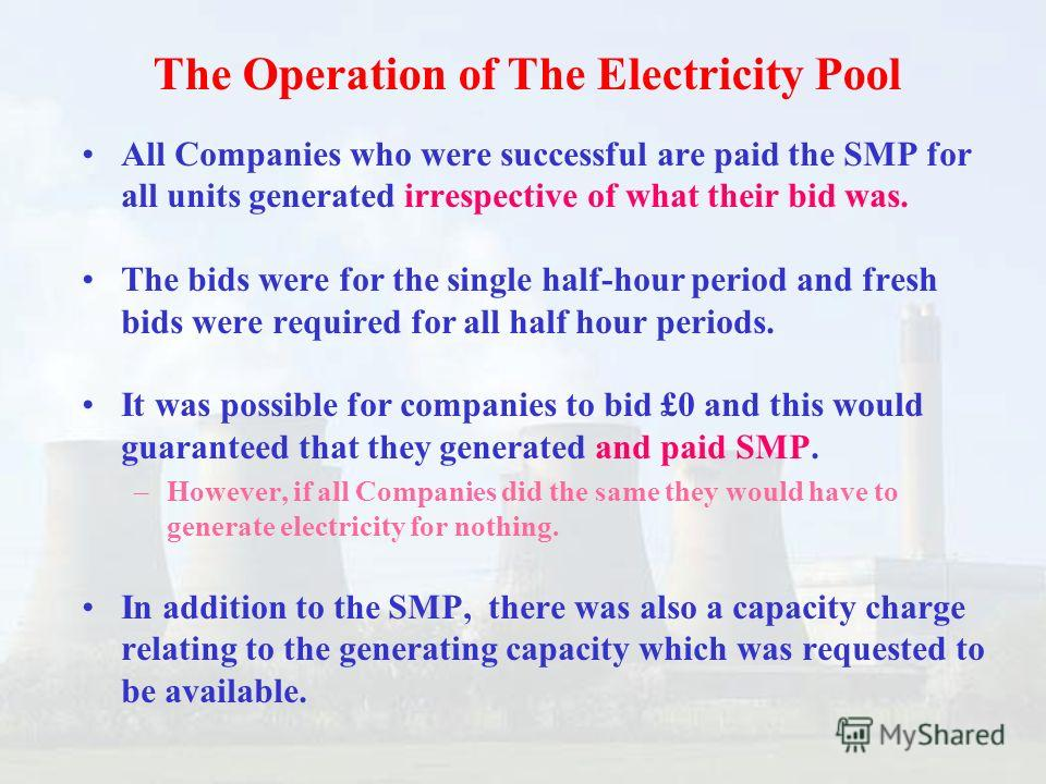 All Companies who were successful are paid the SMP for all units generated irrespective of what their bid was. The bids were for the single half-hour period and fresh bids were required for all half hour periods. It was possible for companies to bid