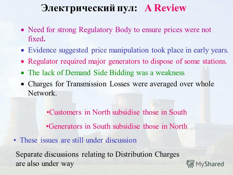 Электрический пул: A Review Need for strong Regulatory Body to ensure prices were not fixed. Evidence suggested price manipulation took place in early years. Regulator required major generators to dispose of some stations. The lack of Demand Side Bid