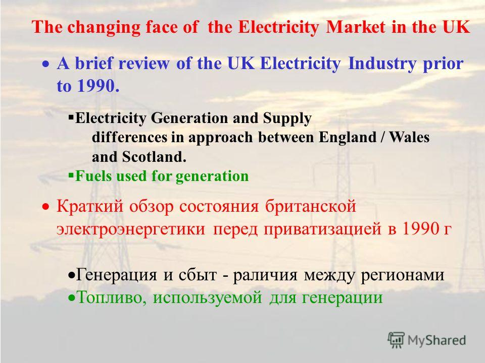A brief review of the UK Electricity Industry prior to 1990. Краткий обзор состояния британской электроэнергетики перед приватизацией в 1990 г The changing face of the Electricity Market in the UK Electricity Generation and Supply differences in appr