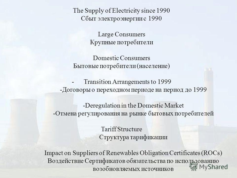 The Supply of Electricity since 1990 Сбыт электроэнергии с 1990 Large Consumers Крупные потребители Domestic Consumers Бытовые потребители (население) - Transition Arrangements to 1999 -Договоры о переходном периоде на период до 1999 -Deregulation in