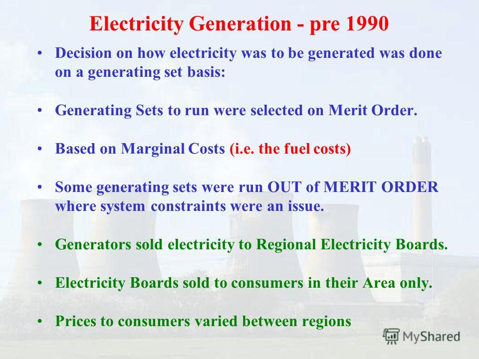 Decision on how electricity was to be generated was done on a generating set basis: Generating Sets to run were selected on Merit Order. Based on Marginal Costs (i.e. the fuel costs) Some generating sets were run OUT of MERIT ORDER where system const