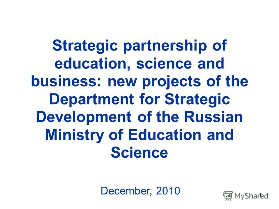 1 Strategic partnership of education, science and business: new projects of the Department for Strategic Development of the Russian Ministry of Education and Science December, 2010